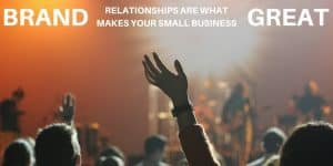 Brand Relationships Are What Makes Your Small Business Great