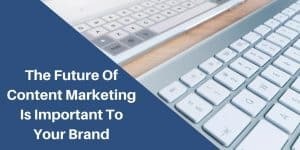 Content Marketing Future And Why It's Important To Your Brand