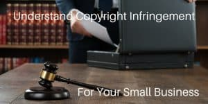 Copyright Infringement Is Important To Understand For Your Small Business