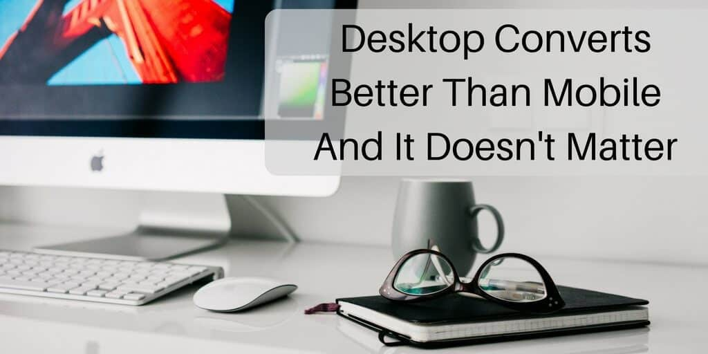 Why Desktop Converts Better Than Mobile And It Doesn't Matter