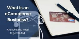 What is an eCommerce Business And What You Need To Get Started