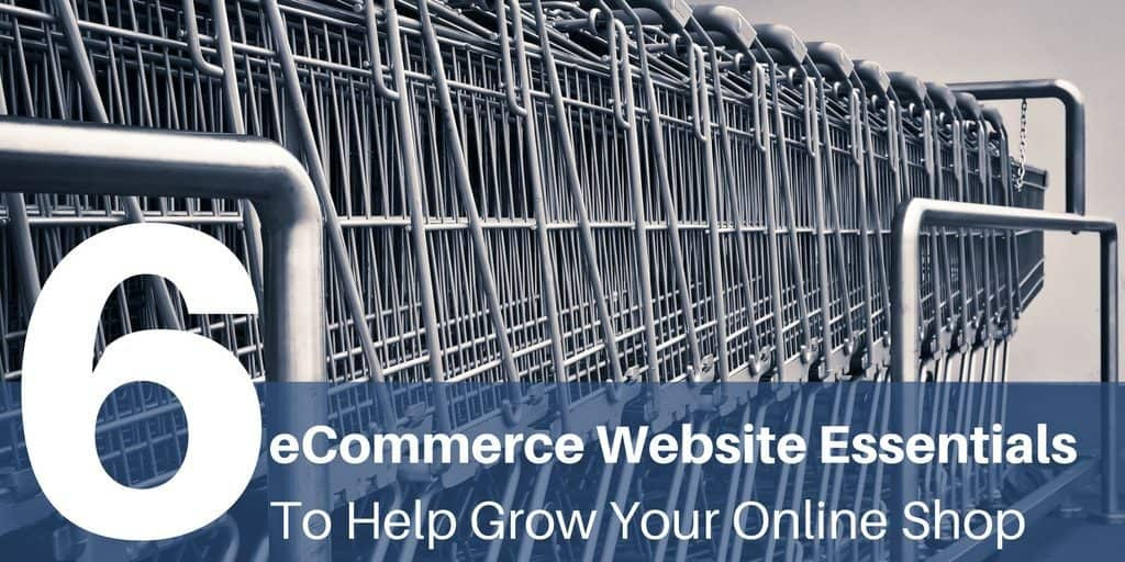 Six eCommerce Website Essentials To Help Grow Your Online Shop