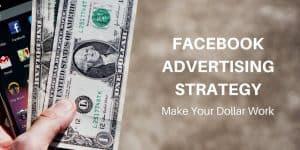Facebook Advertising Strategy: Make Your Dollars Work Efficiently