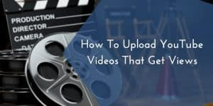 How To Upload YouTube Videos That Get Views