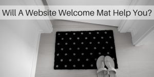 Is A Website Welcome Mat Good Or Bad For Business?
